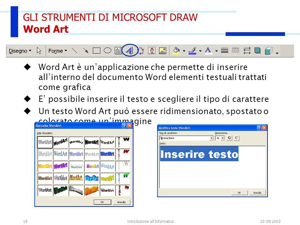 20 Ott 2003Introduzione all'Informatica18 GLI STRUMENTI DI MICROSOFT DRAW Word Art Word Art è unapplicazione che permette di inserire allinterno del d
