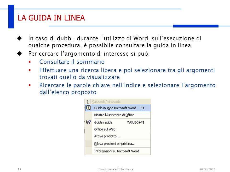 20 Ott 2003Introduzione all'Informatica19 LA GUIDA IN LINEA In caso di dubbi, durante lutilizzo di Word, sullesecuzione di qualche procedura, è possib