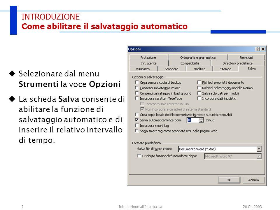 20 Ott 2003Introduzione all'Informatica7 INTRODUZIONE Come abilitare il salvataggio automatico Selezionare dal menu Strumenti la voce Opzioni La sched