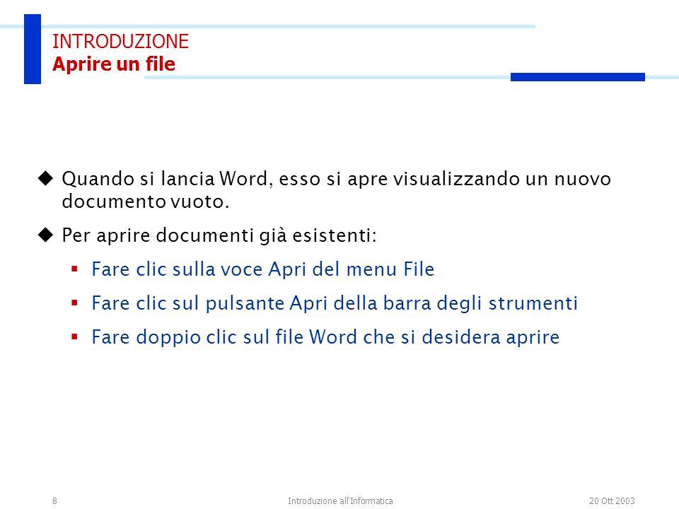 20 Ott 2003Introduzione all'Informatica8 INTRODUZIONE Aprire un file Quando si lancia Word, esso si apre visualizzando un nuovo documento vuoto. Per a