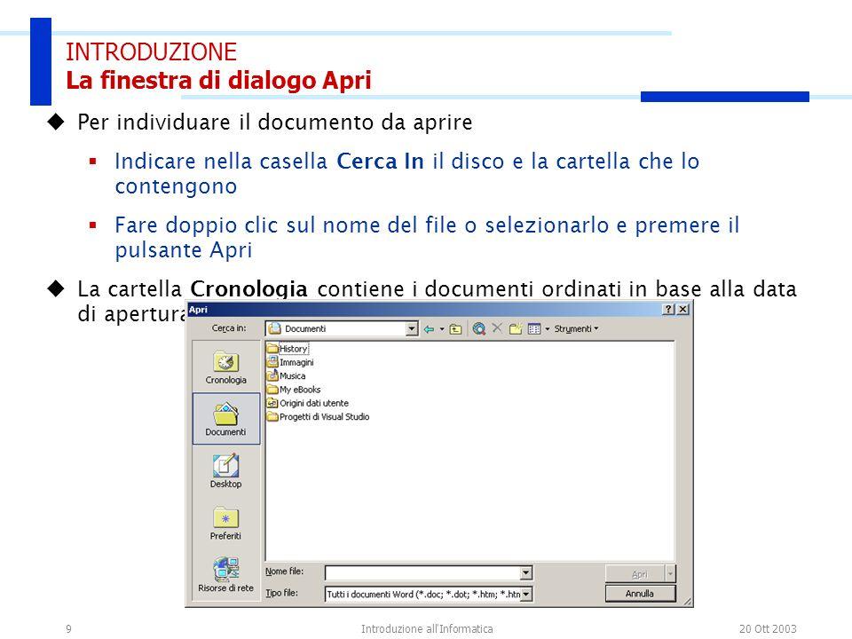 20 Ott 2003Introduzione all'Informatica9 INTRODUZIONE La finestra di dialogo Apri Per individuare il documento da aprire Indicare nella casella Cerca