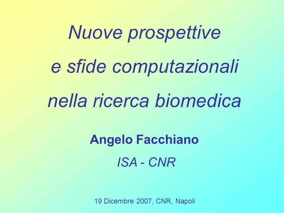 Nuove prospettive e sfide computazionali nella ricerca biomedica Angelo Facchiano ISA - CNR 19 Dicembre 2007, CNR, Napoli