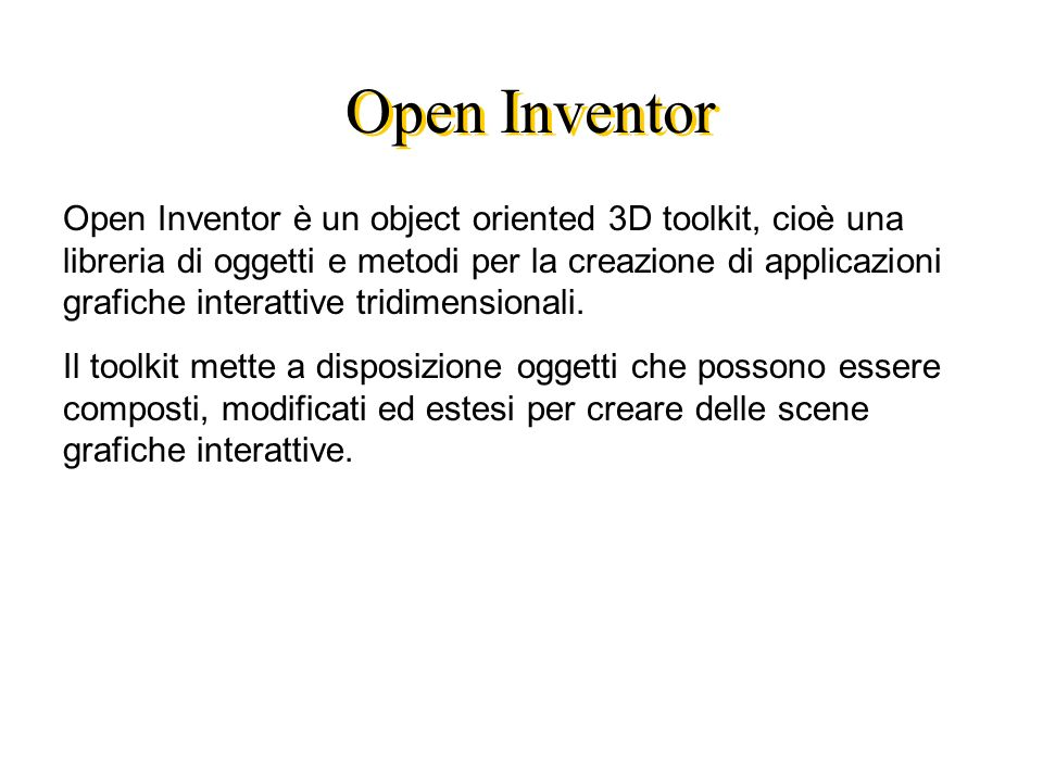 Open Inventor Open Inventor è un object oriented 3D toolkit, cioè una libreria di oggetti e metodi per la creazione di applicazioni grafiche interattive tridimensionali.