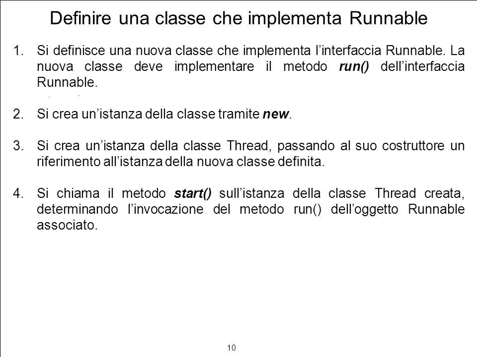 10 Definire una classe che implementa Runnable 1.Si definisce una nuova classe che implementa linterfaccia Runnable. La nuova classe deve implementare