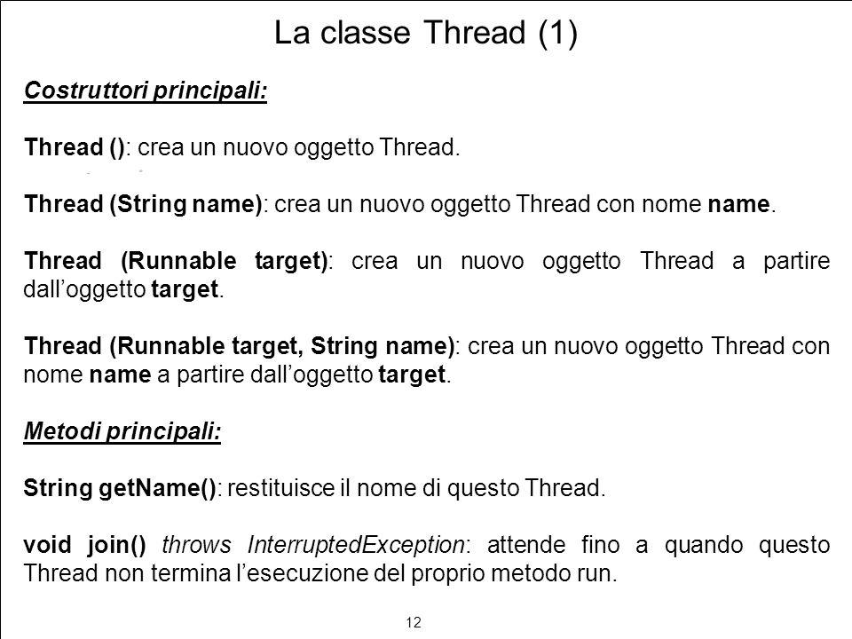 12 La classe Thread (1) Costruttori principali: Thread (): crea un nuovo oggetto Thread. Thread (String name): crea un nuovo oggetto Thread con nome n