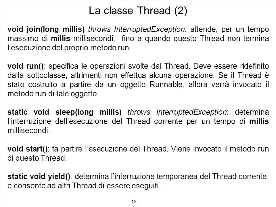 13 La classe Thread (2) void join(long millis) throws InterruptedException: attende, per un tempo massimo di millis millisecondi, fino a quando questo