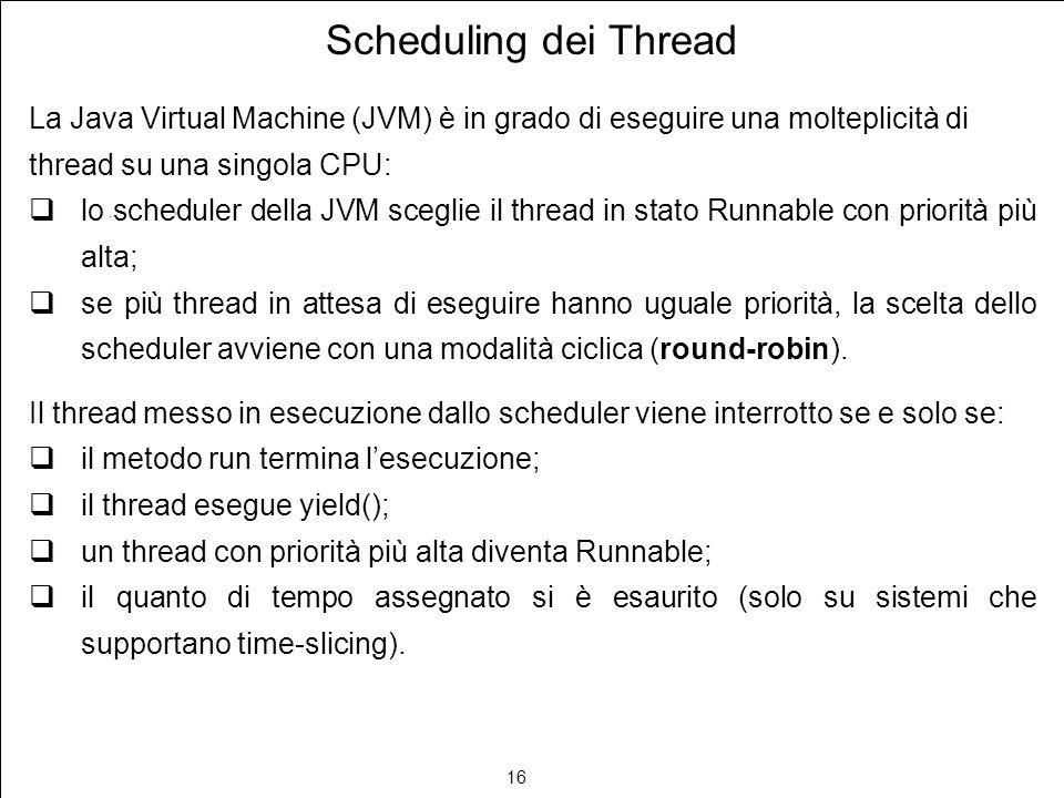 16 Scheduling dei Thread La Java Virtual Machine (JVM) è in grado di eseguire una molteplicità di thread su una singola CPU: lo scheduler della JVM sceglie il thread in stato Runnable con priorità più alta; se più thread in attesa di eseguire hanno uguale priorità, la scelta dello scheduler avviene con una modalità ciclica (round-robin).