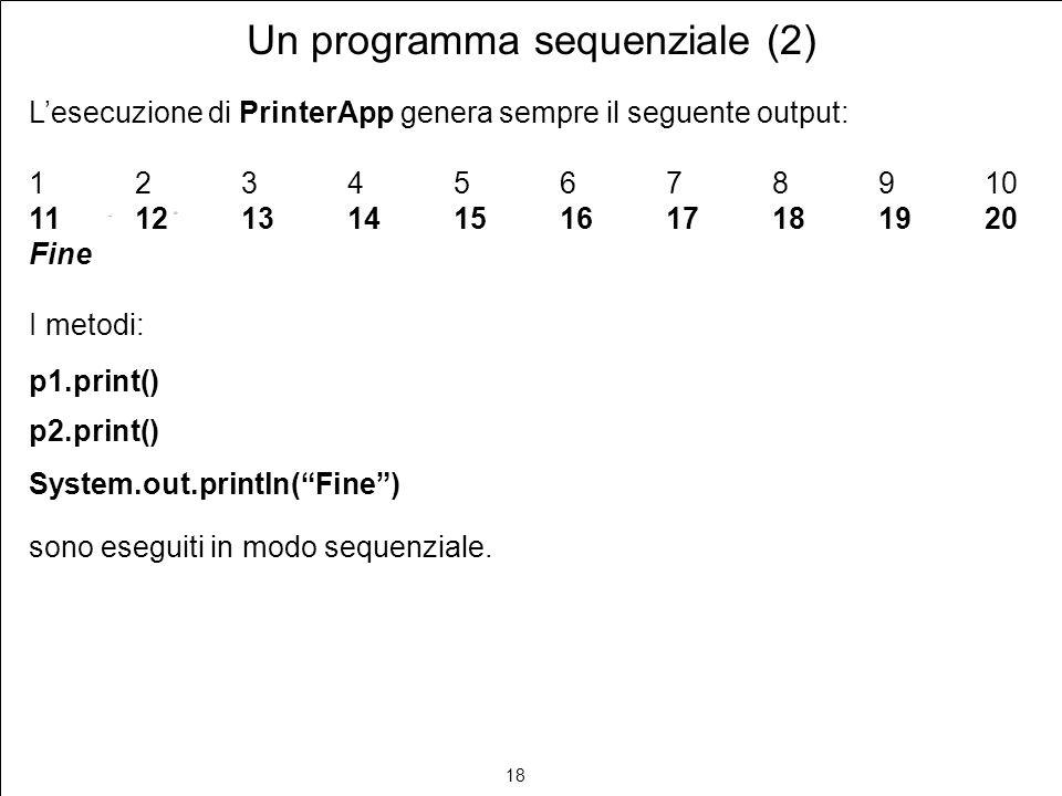 18 Un programma sequenziale (2) Lesecuzione di PrinterApp genera sempre il seguente output: 12345678910 11121314151617181920 Fine I metodi: p1.print() p2.print() System.out.println(Fine) sono eseguiti in modo sequenziale.