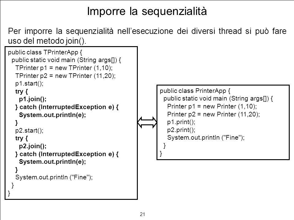 21 Imporre la sequenzialità Per imporre la sequenzialità nellesecuzione dei diversi thread si può fare uso del metodo join().
