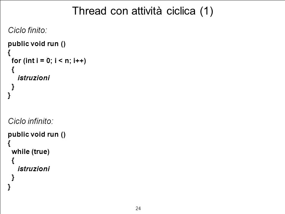24 Thread con attività ciclica (1) Ciclo finito: public void run () { for (int i = 0; i < n; i++) { istruzioni } Ciclo infinito: public void run () { while (true) { istruzioni }