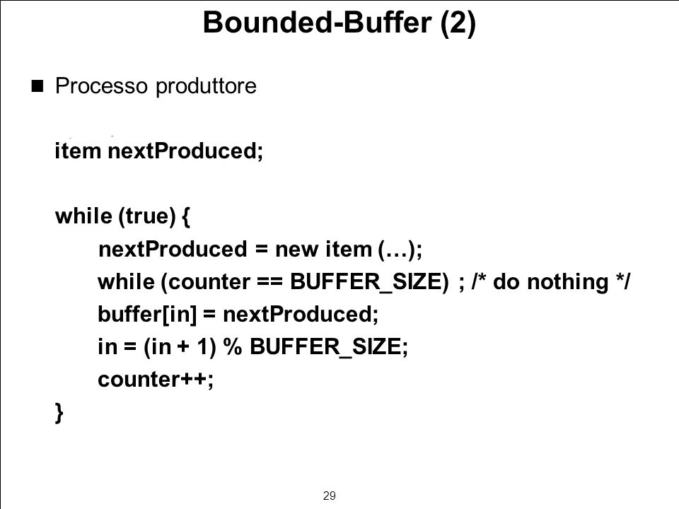 29 Bounded-Buffer (2) Processo produttore item nextProduced; while (true) { nextProduced = new item (…); while (counter == BUFFER_SIZE) ; /* do nothing */ buffer[in] = nextProduced; in = (in + 1) % BUFFER_SIZE; counter++; }