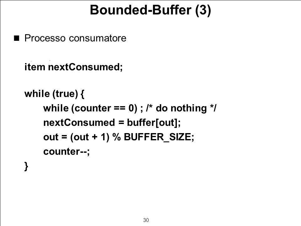 30 Bounded-Buffer (3) Processo consumatore item nextConsumed; while (true) { while (counter == 0) ; /* do nothing */ nextConsumed = buffer[out]; out = (out + 1) % BUFFER_SIZE; counter--; }