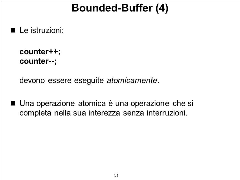 31 Bounded-Buffer (4) Le istruzioni: counter++; counter--; devono essere eseguite atomicamente.