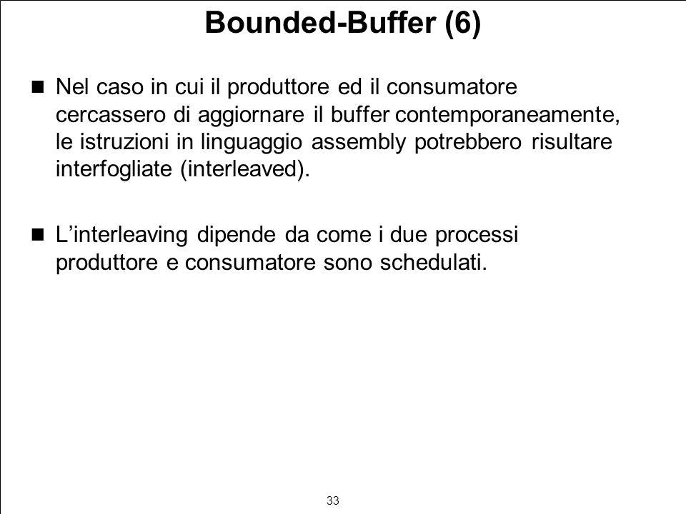 33 Bounded-Buffer (6) Nel caso in cui il produttore ed il consumatore cercassero di aggiornare il buffer contemporaneamente, le istruzioni in linguaggio assembly potrebbero risultare interfogliate (interleaved).