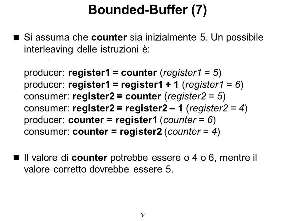 34 Bounded-Buffer (7) Si assuma che counter sia inizialmente 5. Un possibile interleaving delle istruzioni è: producer: register1 = counter (register1
