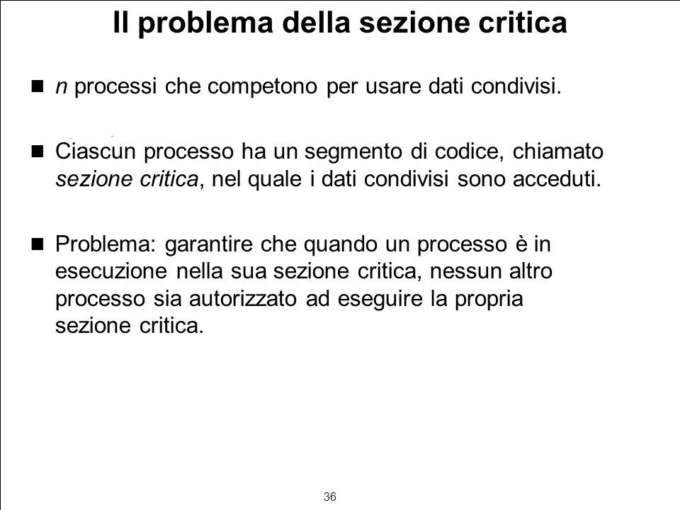 36 Il problema della sezione critica n processi che competono per usare dati condivisi. Ciascun processo ha un segmento di codice, chiamato sezione cr