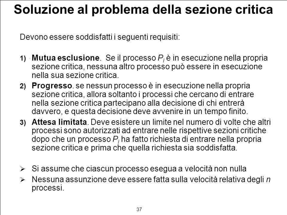 37 Soluzione al problema della sezione critica Devono essere soddisfatti i seguenti requisiti: 1) Mutua esclusione. Se il processo P i è in esecuzione