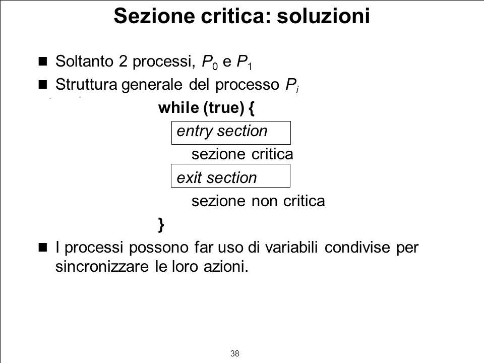38 Sezione critica: soluzioni Soltanto 2 processi, P 0 e P 1 Struttura generale del processo P i while (true) { entry section sezione critica exit sec
