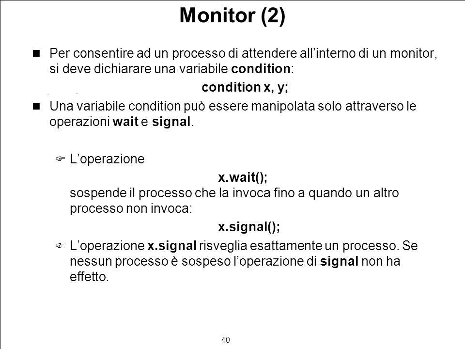 40 Monitor (2) Per consentire ad un processo di attendere allinterno di un monitor, si deve dichiarare una variabile condition: condition x, y; Una variabile condition può essere manipolata solo attraverso le operazioni wait e signal.