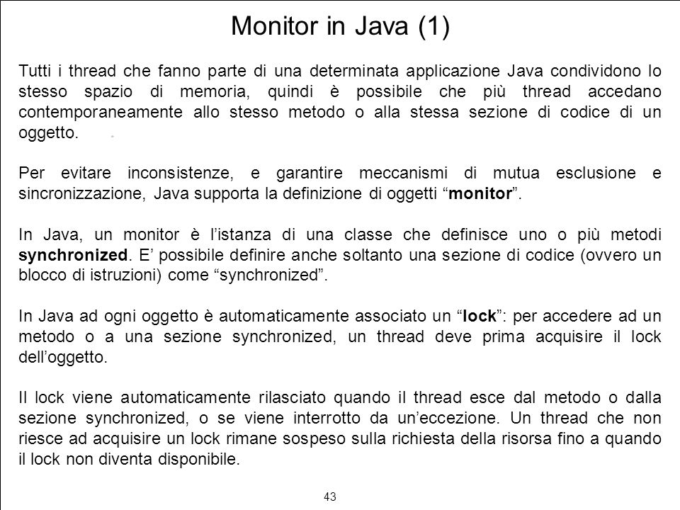 43 Monitor in Java (1) Tutti i thread che fanno parte di una determinata applicazione Java condividono lo stesso spazio di memoria, quindi è possibile