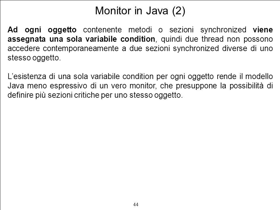 44 Monitor in Java (2) Ad ogni oggetto contenente metodi o sezioni synchronized viene assegnata una sola variabile condition, quindi due thread non possono accedere contemporaneamente a due sezioni synchronized diverse di uno stesso oggetto.