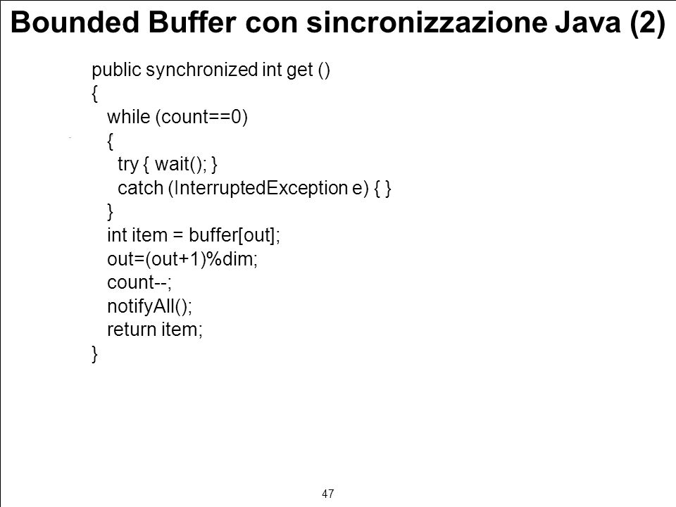 47 Bounded Buffer con sincronizzazione Java (2) public synchronized int get () { while (count==0) { try { wait(); } catch (InterruptedException e) { } } int item = buffer[out]; out=(out+1)%dim; count--; notifyAll(); return item; }
