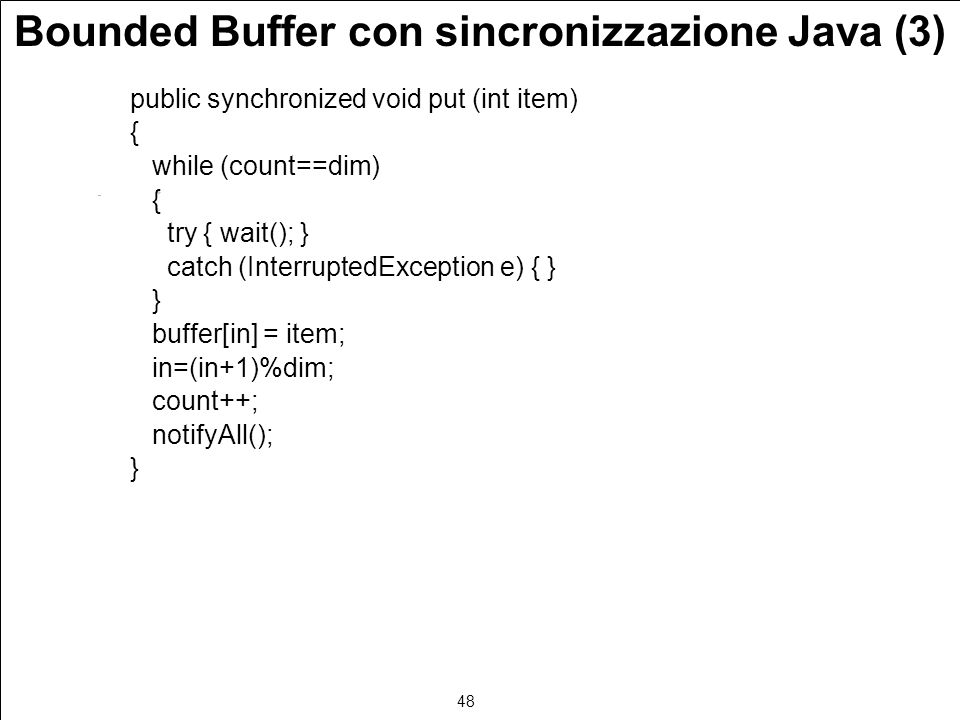48 Bounded Buffer con sincronizzazione Java (3) public synchronized void put (int item) { while (count==dim) { try { wait(); } catch (InterruptedException e) { } } buffer[in] = item; in=(in+1)%dim; count++; notifyAll(); }