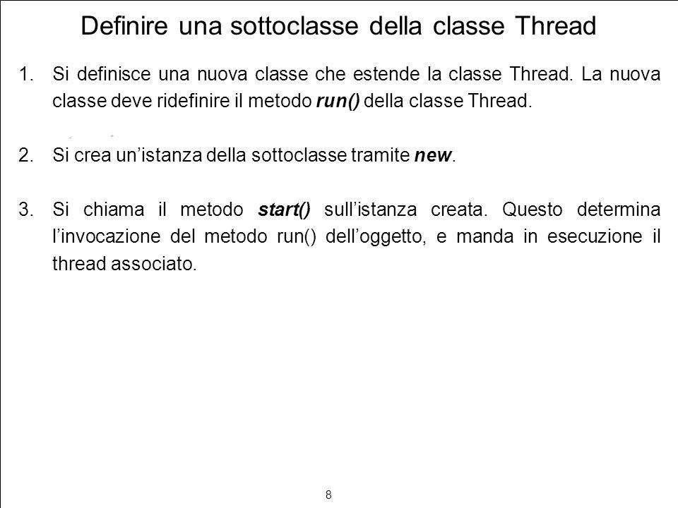 9 Esempio di sottoclasse di Thread class Saluti extends Thread { public Saluti(String nome) { super(nome); } public void run() { for (int i = 0; i < 10; i++) System.out.println( Ciao da +getName()); } public class ThreadTest { public static void main(String args[]) { Saluti t = new Saluti( Primo Thread ); t.start(); }
