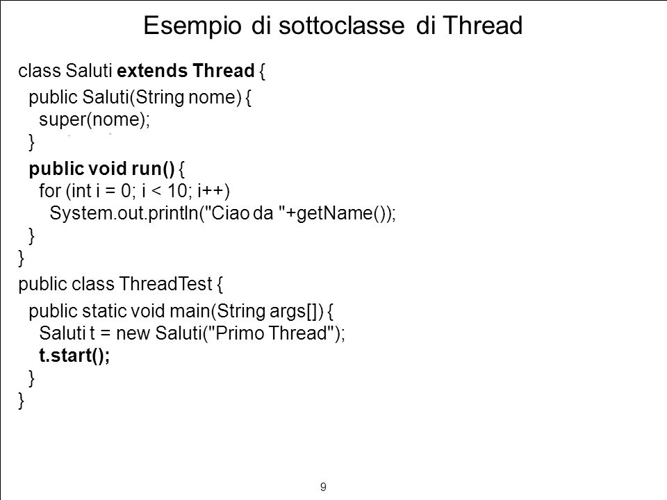 9 Esempio di sottoclasse di Thread class Saluti extends Thread { public Saluti(String nome) { super(nome); } public void run() { for (int i = 0; i < 10; i++) System.out.println( Ciao da +getName()); } public class ThreadTest { public static void main(String args[]) { Saluti t = new Saluti( Primo Thread ); t.start(); }