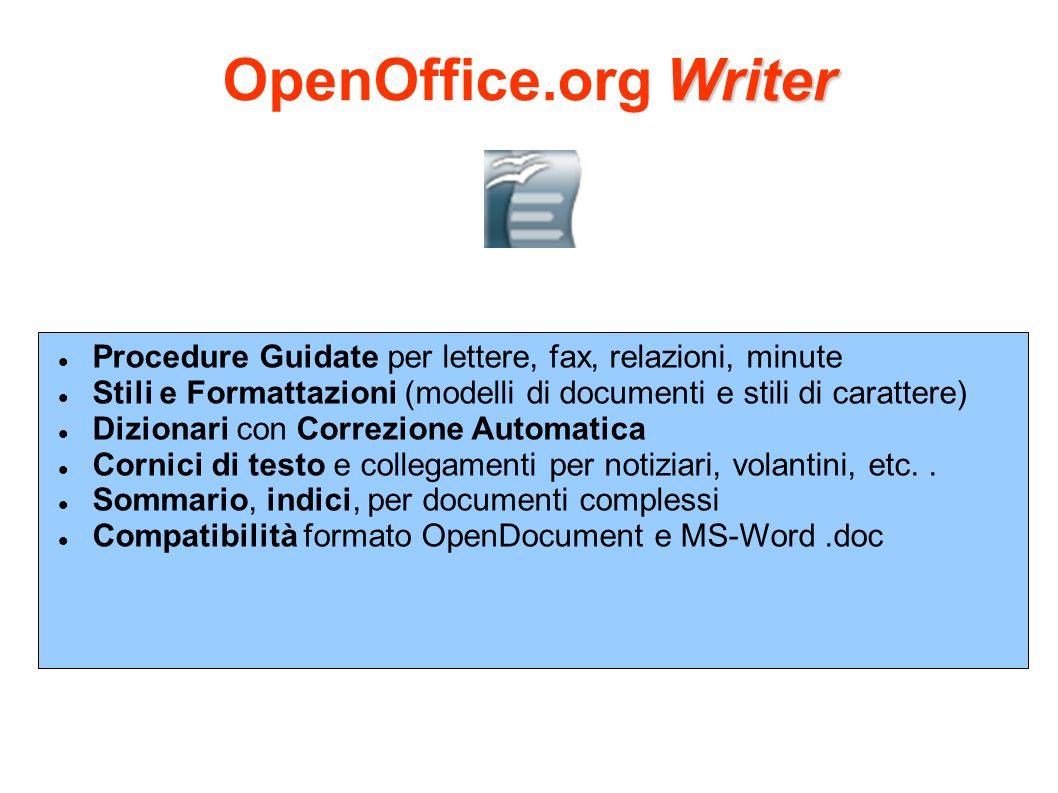 Calc OpenOffice.org Calc Formula con linguaggio naturale permette di creare formule utilizzando le parole (per esempio vendite - costi ) Centinaia di funzioni (statistico, matematico e finanziario) Gestore di Scenari permette analisi what-if Potenti grafici DataPilot (anche per database esterni) Compatibilità formato OpenDocument e MS-Excel.xls