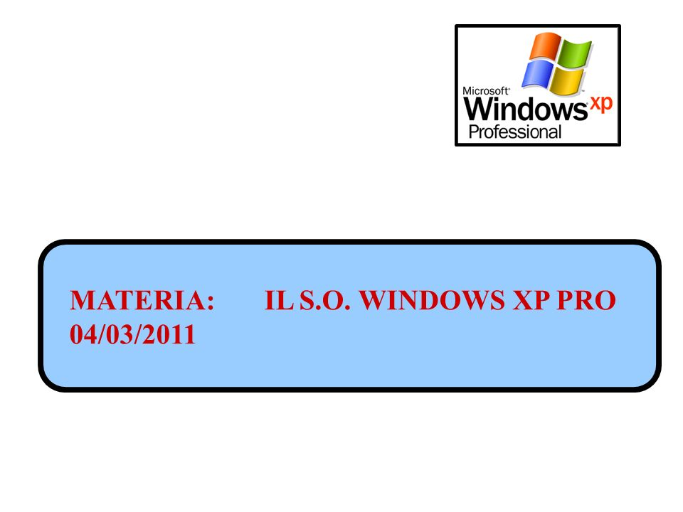 MATERIA: IL S.O. WINDOWS XP PRO 04/03/2011