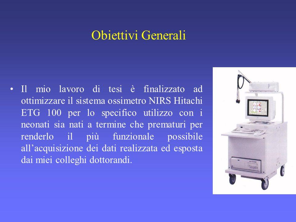 Obiettivi Generali Il mio lavoro di tesi è finalizzato ad ottimizzare il sistema ossimetro NIRS Hitachi ETG 100 per lo specifico utilizzo con i neonat
