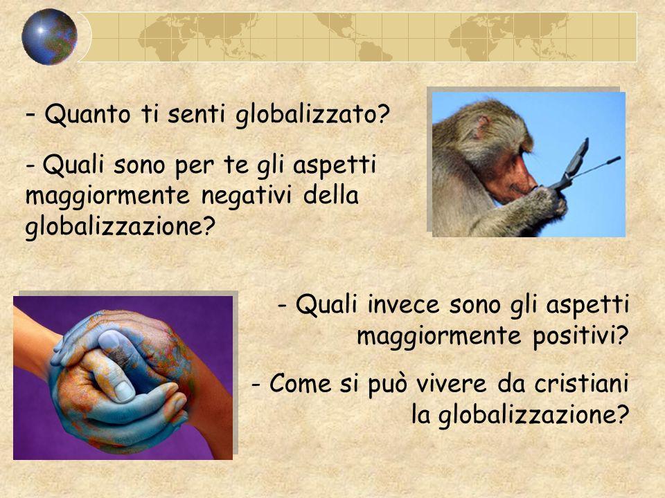 - Quanto ti senti globalizzato? - Quali sono per te gli aspetti maggiormente negativi della globalizzazione? - Quali invece sono gli aspetti maggiorme