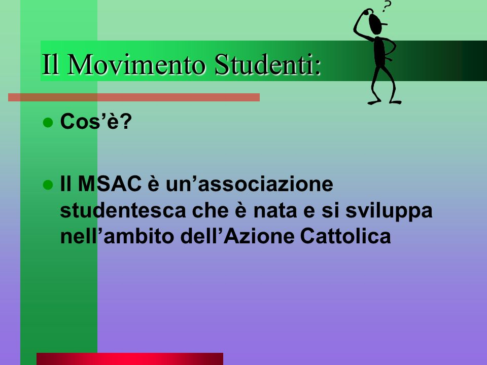 Il Movimento Studenti: Cosè? Il MSAC è unassociazione studentesca che è nata e si sviluppa nellambito dellAzione Cattolica