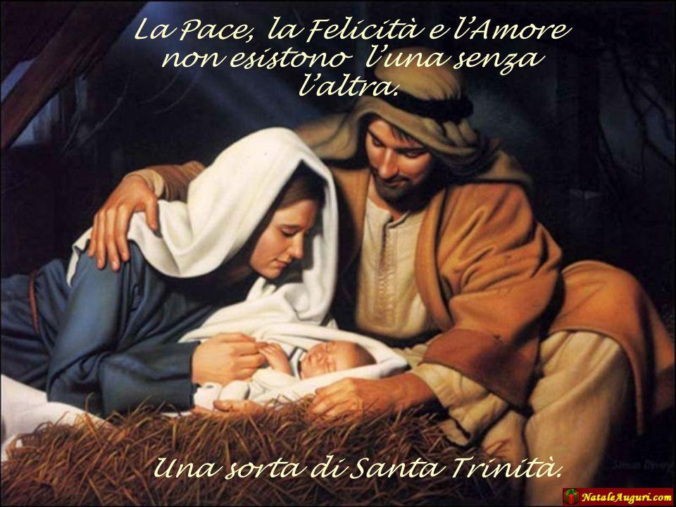 La Pace, la Felicità e lAmore non esistono luna senza laltra. Una sorta di Santa Trinità.