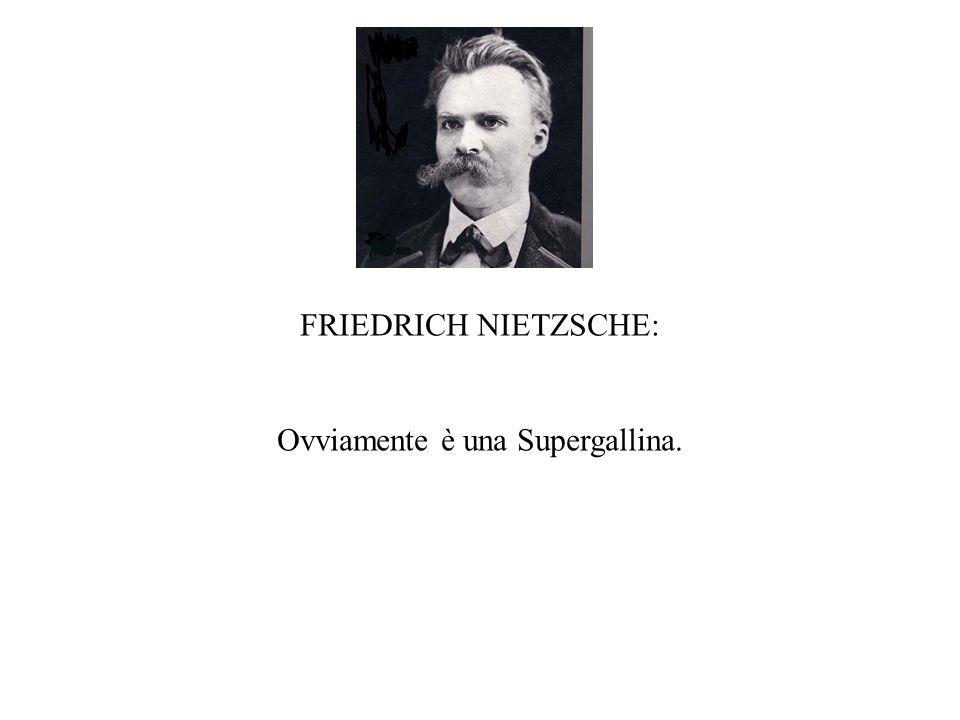 FRIEDRICH NIETZSCHE: Ovviamente è una Supergallina.