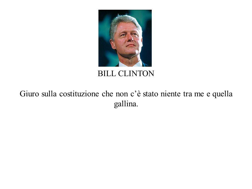 BILL CLINTON Giuro sulla costituzione che non cè stato niente tra me e quella gallina.