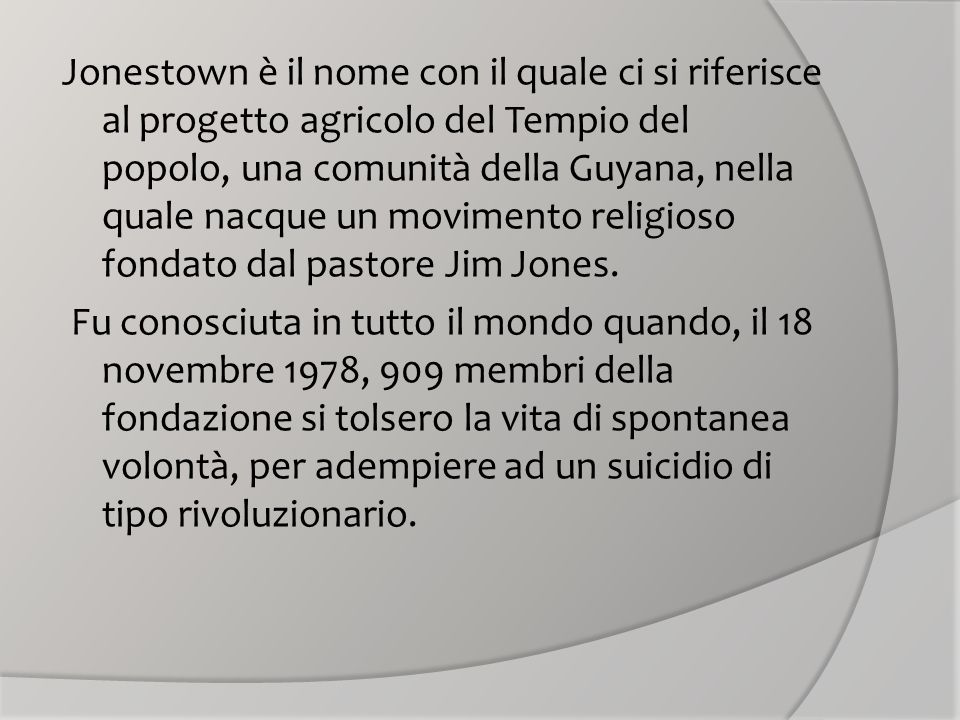 Jonestown è il nome con il quale ci si riferisce al progetto agricolo del Tempio del popolo, una comunità della Guyana, nella quale nacque un movimento religioso fondato dal pastore Jim Jones.