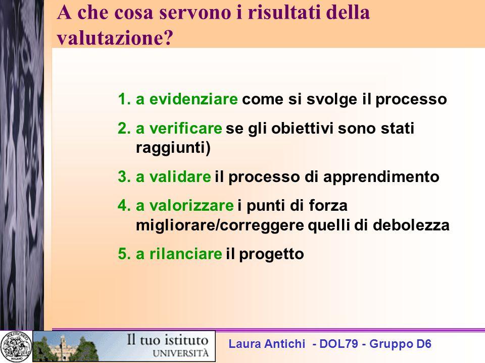 Laura Antichi - DOL79 - Gruppo D6 A che cosa servono i risultati della valutazione? 1.a evidenziare come si svolge il processo 2.a verificare se gli o