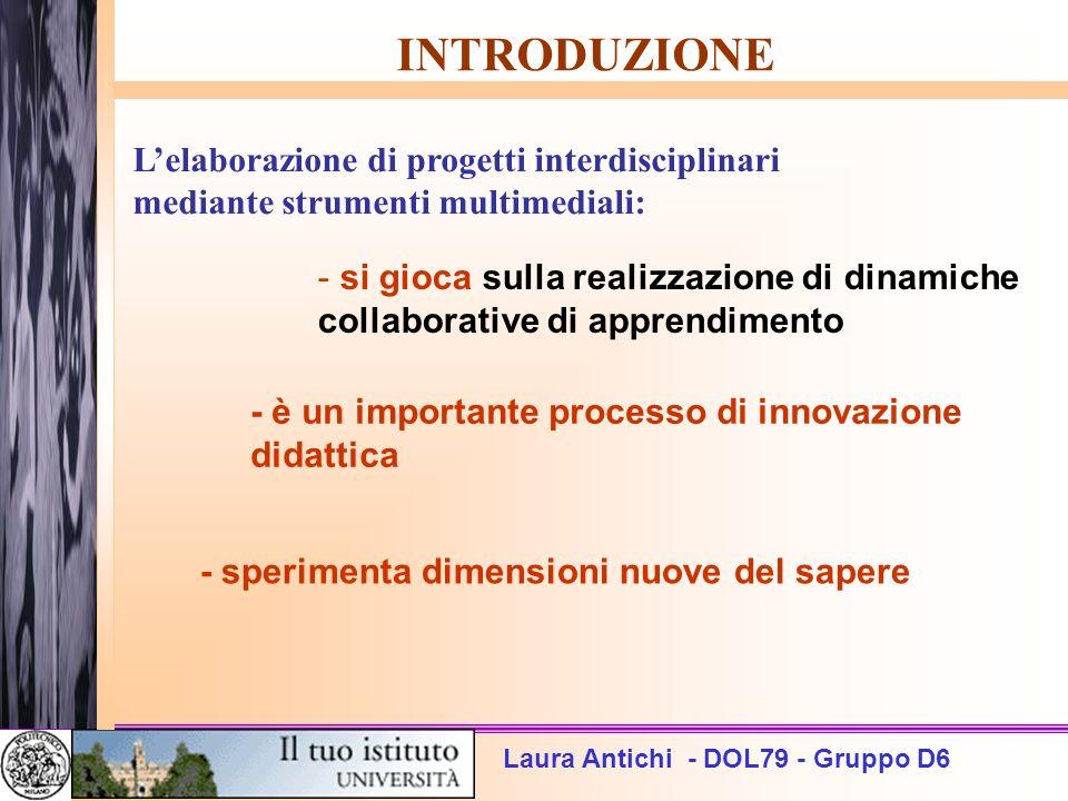 Laura Antichi - DOL79 - Gruppo D6 INTRODUZIONE Lelaborazione di progetti interdisciplinari mediante strumenti multimediali: - si gioca sulla realizzaz