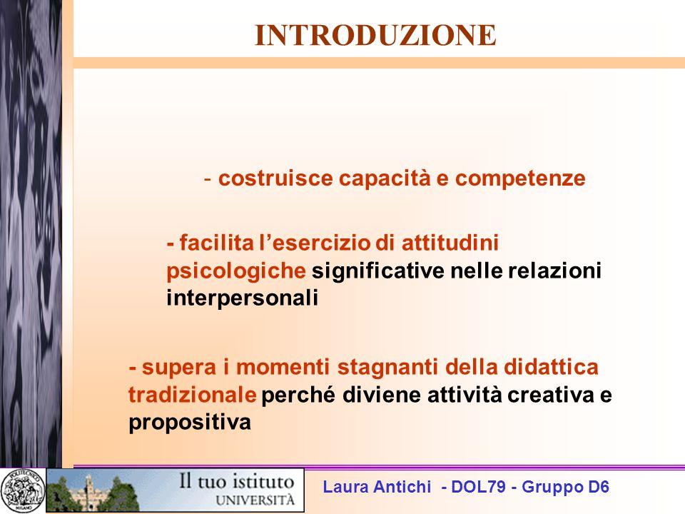 Laura Antichi - DOL79 - Gruppo D6 INTRODUZIONE - costruisce capacità e competenze - facilita lesercizio di attitudini psicologiche significative nelle