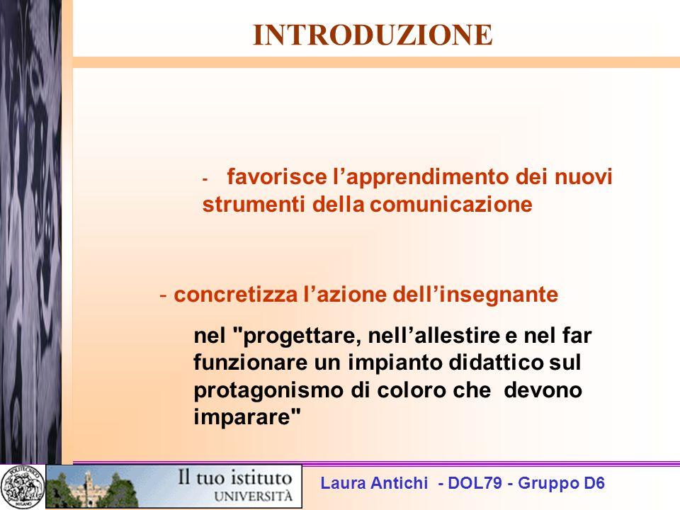 Laura Antichi - DOL79 - Gruppo D6 INTRODUZIONE - favorisce lapprendimento dei nuovi strumenti della comunicazione - concretizza lazione dellinsegnante