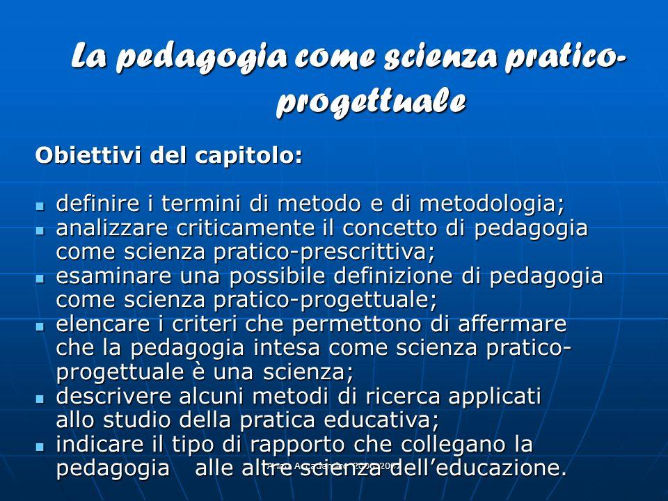 Anno Accademico 2006-2007 La pedagogia come scienza pratico- progettuale Obiettivi del capitolo: definire i termini di metodo e di metodologia; defini