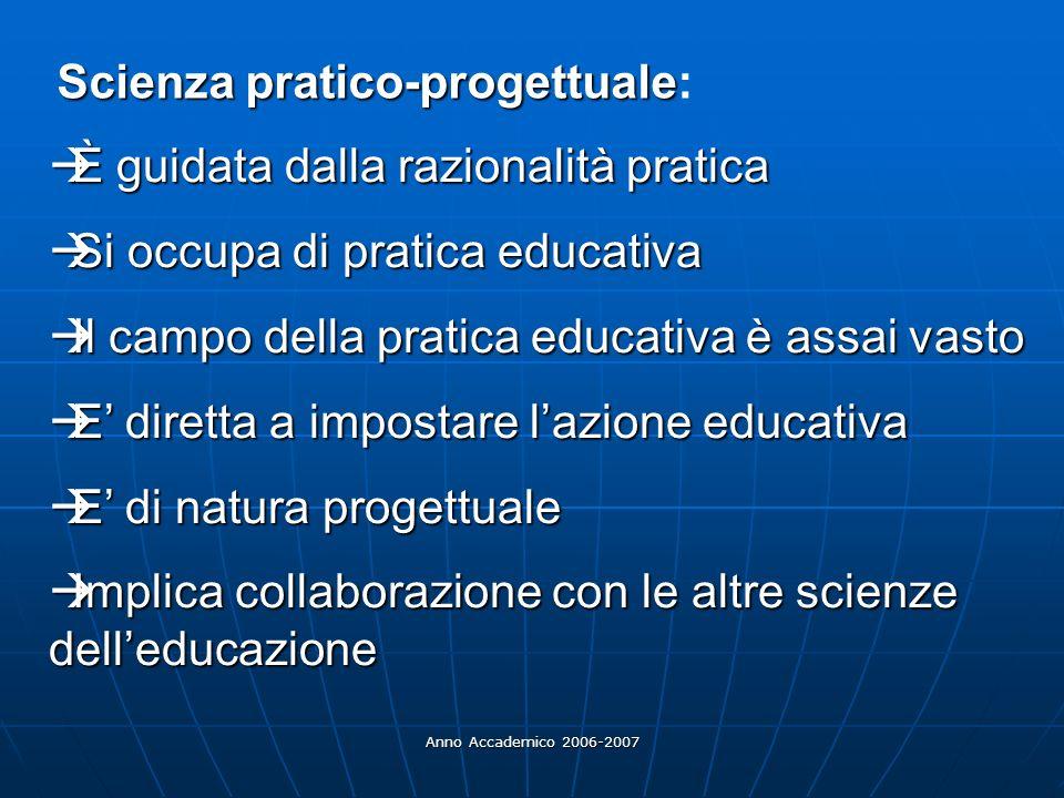 Anno Accademico 2006-2007 Scienza pratico-progettuale Scienza pratico-progettuale: È guidata dalla razionalità pratica È guidata dalla razionalità pra