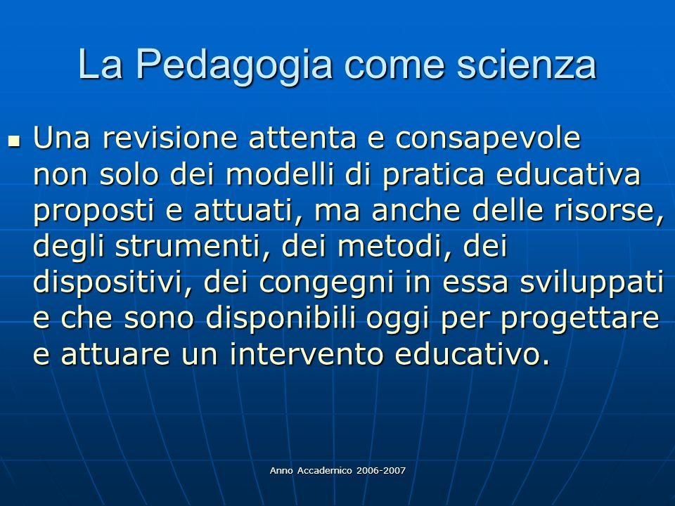 Anno Accademico 2006-2007 La Pedagogia come scienza Una revisione attenta e consapevole non solo dei modelli di pratica educativa proposti e attuati,