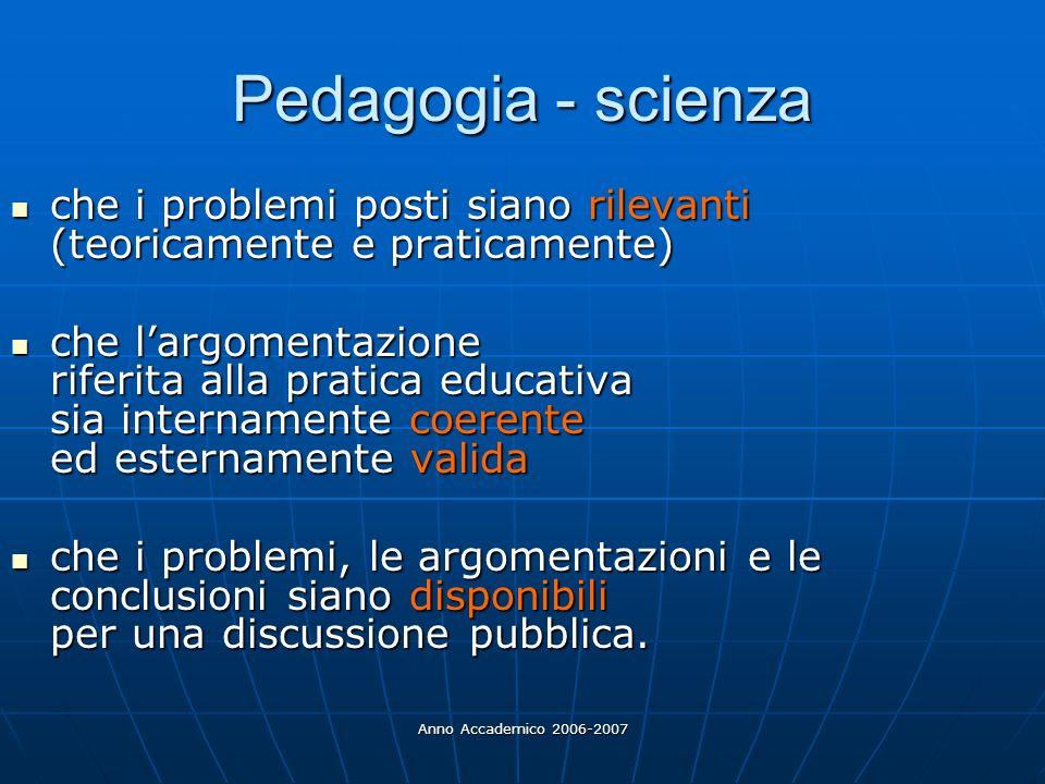 Anno Accademico 2006-2007 Pedagogia - scienza che i problemi posti siano rilevanti (teoricamente e praticamente) che i problemi posti siano rilevanti