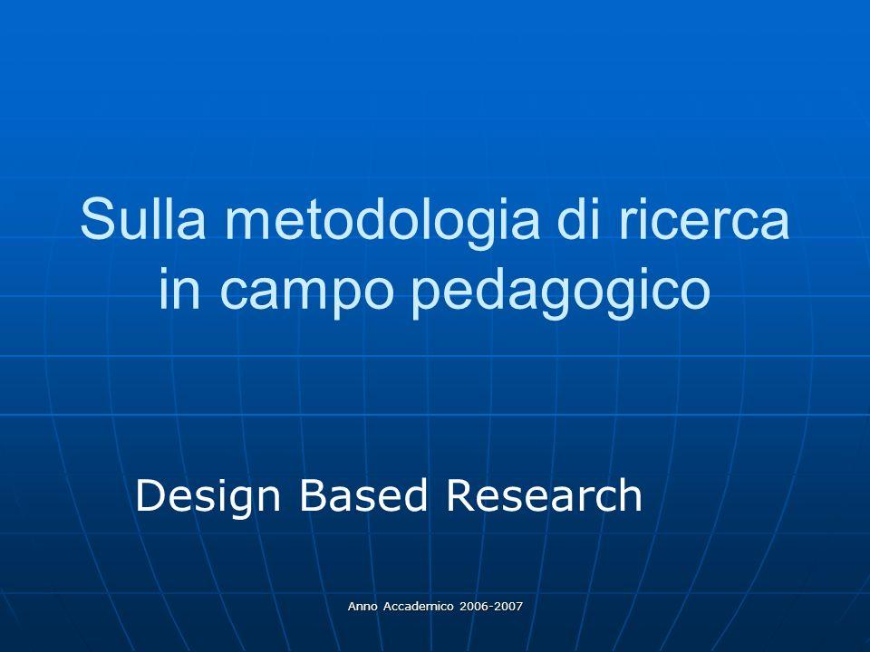 Anno Accademico 2006-2007 Sulla metodologia di ricerca in campo pedagogico Design Based Research