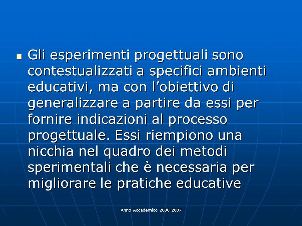 Anno Accademico 2006-2007 Gli esperimenti progettuali sono contestualizzati a specifici ambienti educativi, ma con lobiettivo di generalizzare a parti