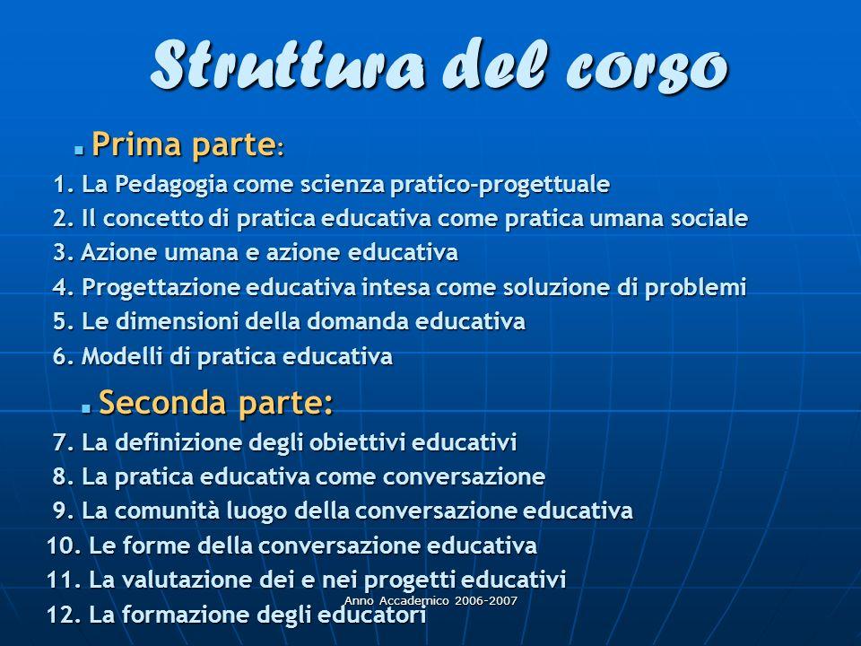 Anno Accademico 2006-2007 Struttura del corso Prima parte : Prima parte : 1. La Pedagogia come scienza pratico-progettuale 1. La Pedagogia come scienz