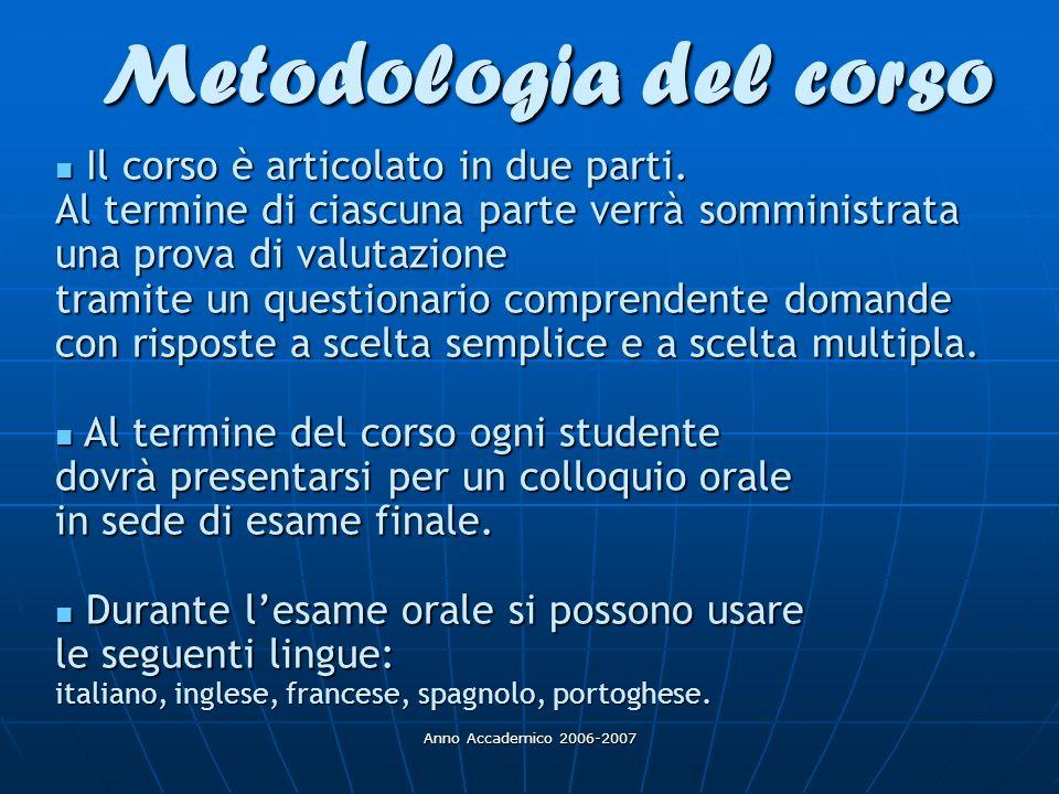 Anno Accademico 2006-2007 Metodologia del corso Il corso è articolato in due parti. Al termine di ciascuna parte verrà somministrata una prova di valu